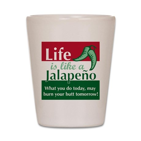 Life is Like A Jalapeno... Shot Glass