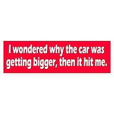 i wondered why... Bumper Bumper Sticker