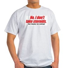 NO I DONT TAKE STEROIDS Ash Grey T-Shirt