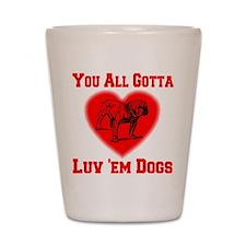 You All Gotta Luv 'em Dogs Shot Glass