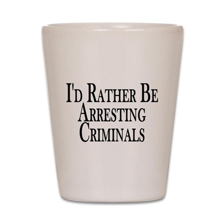 Rather Arrest Criminals Shot Glass