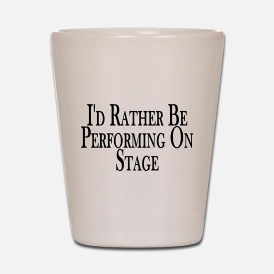 Rather Perform On Stage Shot Glass