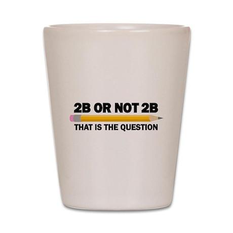 2B or not 2B Shot Glass