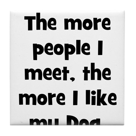 The more people I meet, the m Tile Coaster