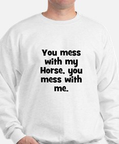 You mess with my Horse, you m Sweatshirt