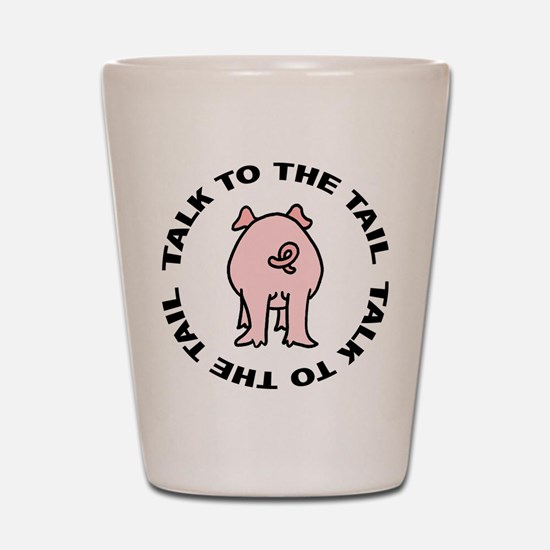 Talk To The Tail Pig Shot Glass