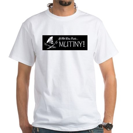If All Else Fails, Mutiny! White T-Shirt