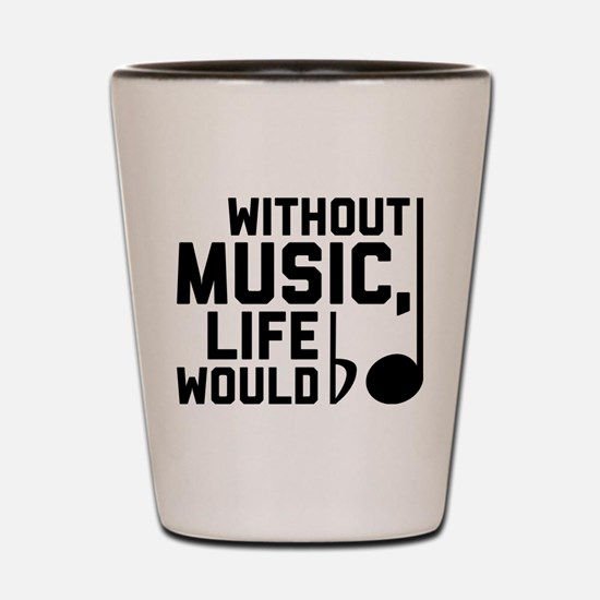 Without Music Life Would Be Flat Shot Glass