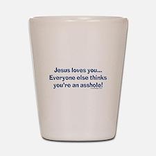Jesus Loves You Asshole Shot Glass