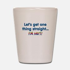 Let's get one thing straight Shot Glass