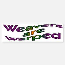 Weavers are Warped Bumper Bumper Bumper Sticker