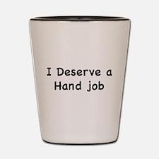 I Deserve A Hand Job Shot Glass