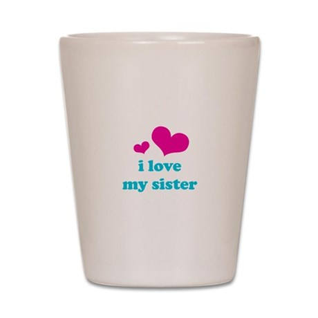 i love my sister Shot Glass