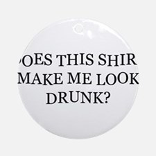 Does This Shirt Make Me Look Drunk Ornament (Round