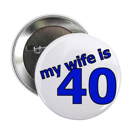 """My Wife Is 40 2.25"""" Button"""