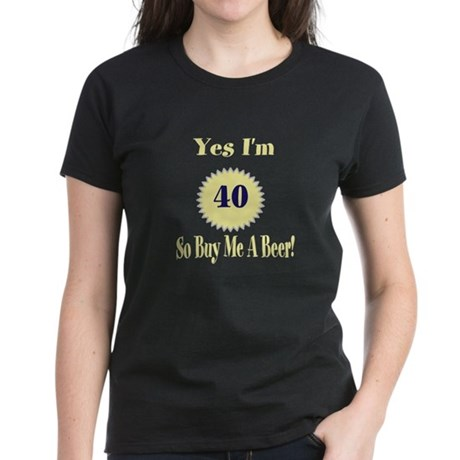 Yes I'm 40 So Buy Me A Beer Women's Dark T-Shirt