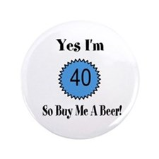 """Yes I'm 40 So Buy Me A Beer 3.5"""" Button"""