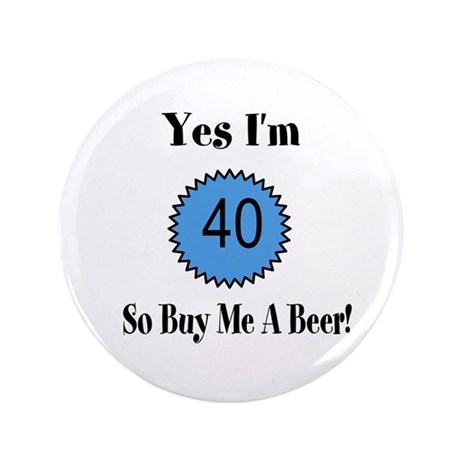 "Yes I'm 40 So Buy Me A Beer 3.5"" Button"