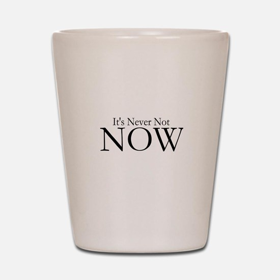 Never Not NOW Shot Glass