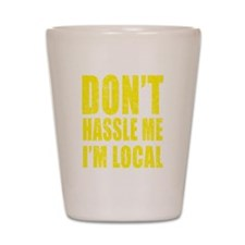 Dont Hassle Me Im Local Shot Glass