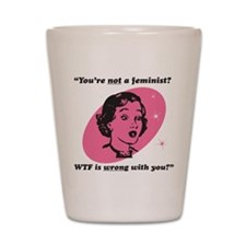 You're Not A Feminist? Shot Glass