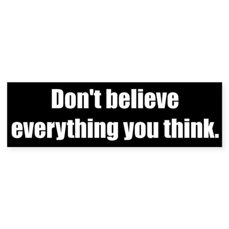 Don't believe everything you think.