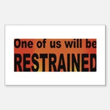1 OF US WILL BE RESTRAINED_ Rectangle Decal