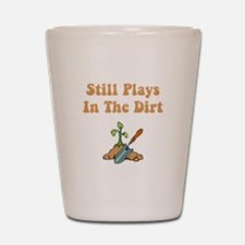 Still Plays In The Dirt Shot Glass