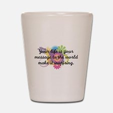 Your life is your message to Shot Glass