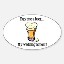 Buy Me a Beer...My Wedding is Near! Sticker (Oval)
