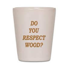 do you respect wood ? Shot Glass