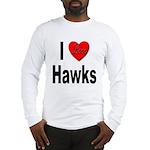 I Love Hawks Long Sleeve T-Shirt
