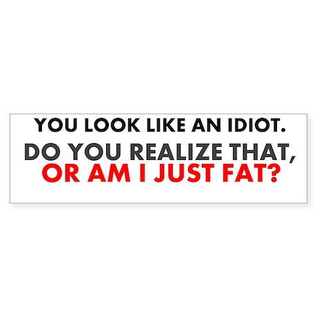 """""""...or am I just fat?"""" bumper sticker"""