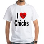 I Love Chicks (Front) White T-Shirt