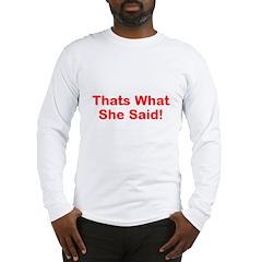 Thats What She Said! Long Sleeve T-Shirt