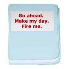 Make my day. Fire me. baby blanket