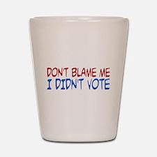 Don't Blame Me, I Didn't Vote Shot Glass