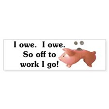 I Owe...I Owe Bumper Sticker