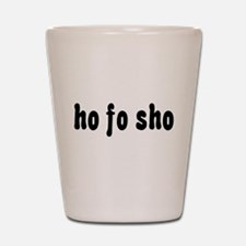 Ho Fo Sho Shot Glass