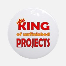 KING OF UNFINISHED PROJECTS Ornament (Round)