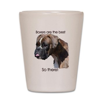 Boxers are the Best, So there Shot Glass