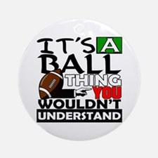 It's a ball thing- Football Ornament (Round)