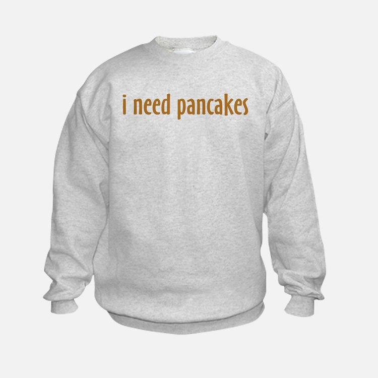 i need pancakes Sweatshirt