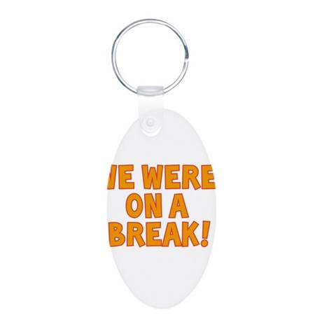 WE WERE ON A BREAK!! Aluminum Oval Keychain