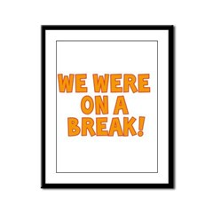 WE WERE ON A BREAK!! Framed Panel Print