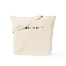 Work Is Dumb Tote Bag