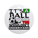 It's a ball thing- Soccer Ornament (Round)