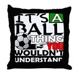 It's a ball thing- Soccer Throw Pillow