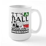 It's a ball thing- Soccer Large Mug