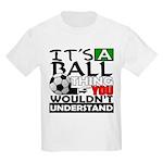 It's a ball thing- Soccer Kids T-Shirt